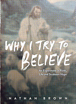 Why I Try to Believe: An Experiment in Faith, Life and Stubborn Hope